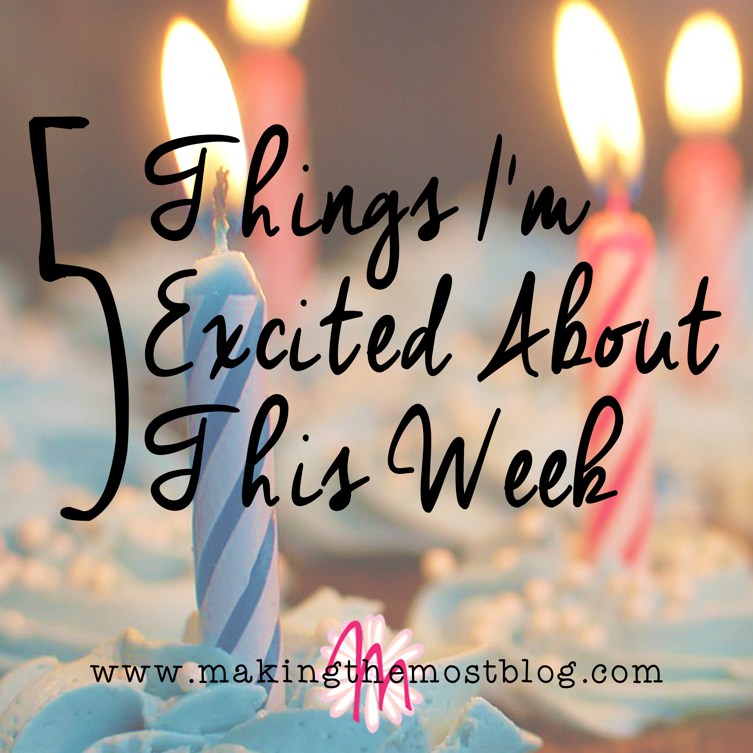 5 Things I'm Excited About This Week | Making the Most Blog