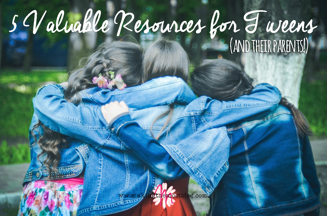5 Valuable Resources for Tweens (and Their Parents!) | Making the Most Blog