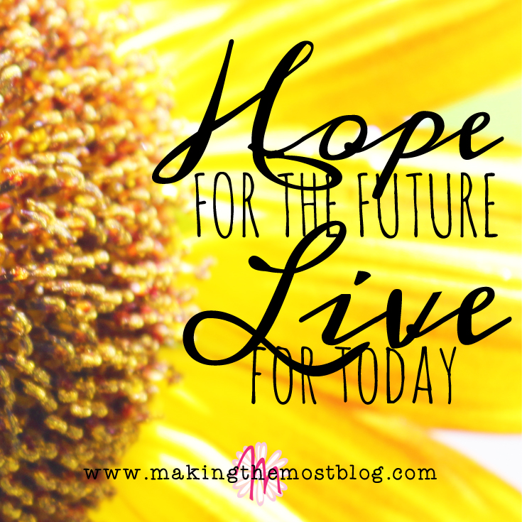 Hope for the Future.  Live for Today. | Making the Most Blog