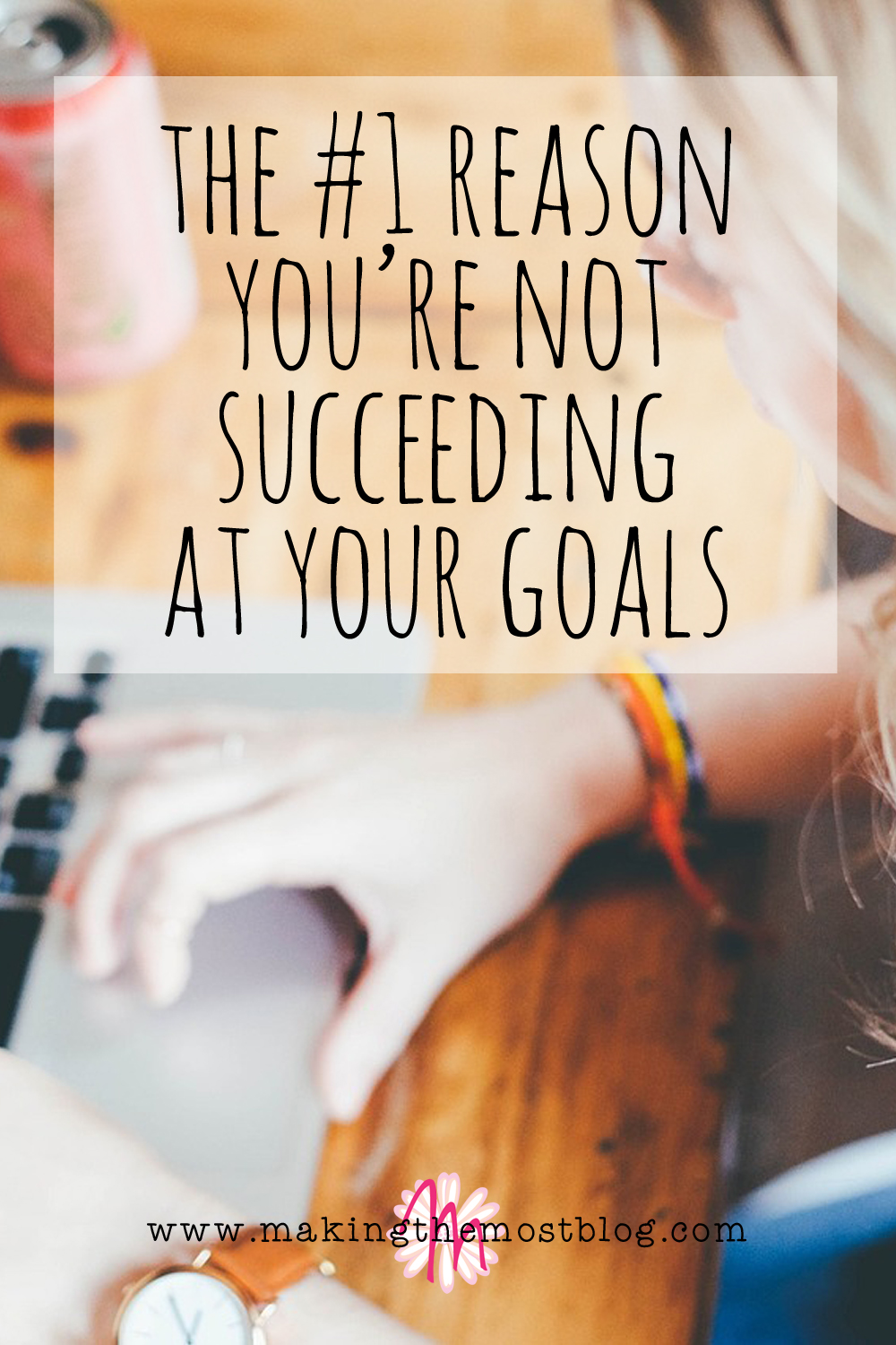 The #1 Reason You're Not Succeeding at Your Goals | Making the Most Blog