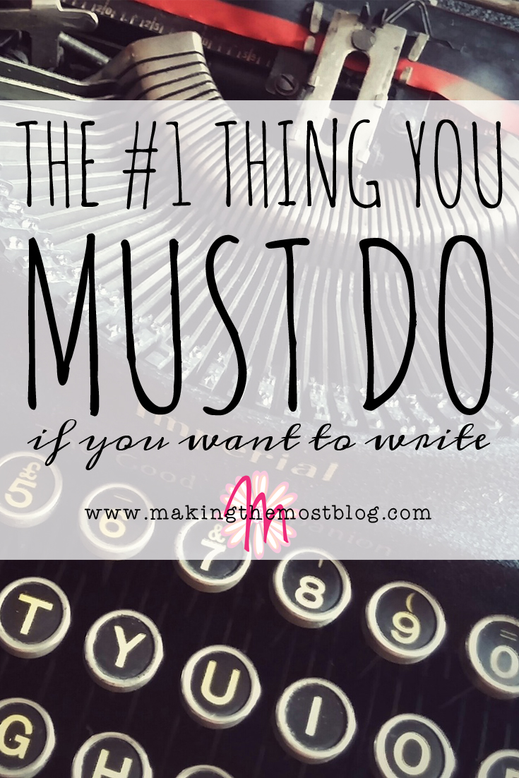 The #1 Thing You MUST Do if You Want to Write | Making the Most Blog