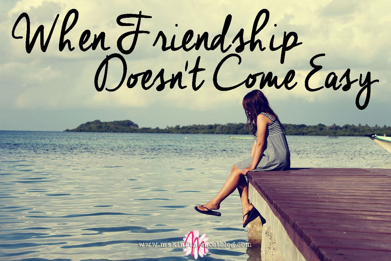 When Friendship Doesn't Come Easy | Making the Most Blog