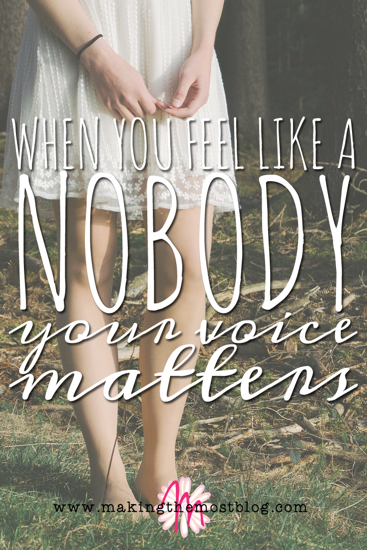 When You Feel Like a Nobody: Your Voice Matters | Making the Most Blog