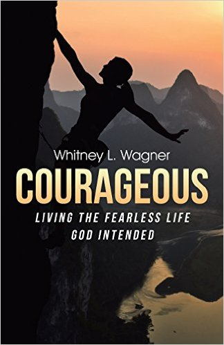 Courageous: Living the Fearless Life God Intended by Whitney L. Wagner | Making the Most Blog